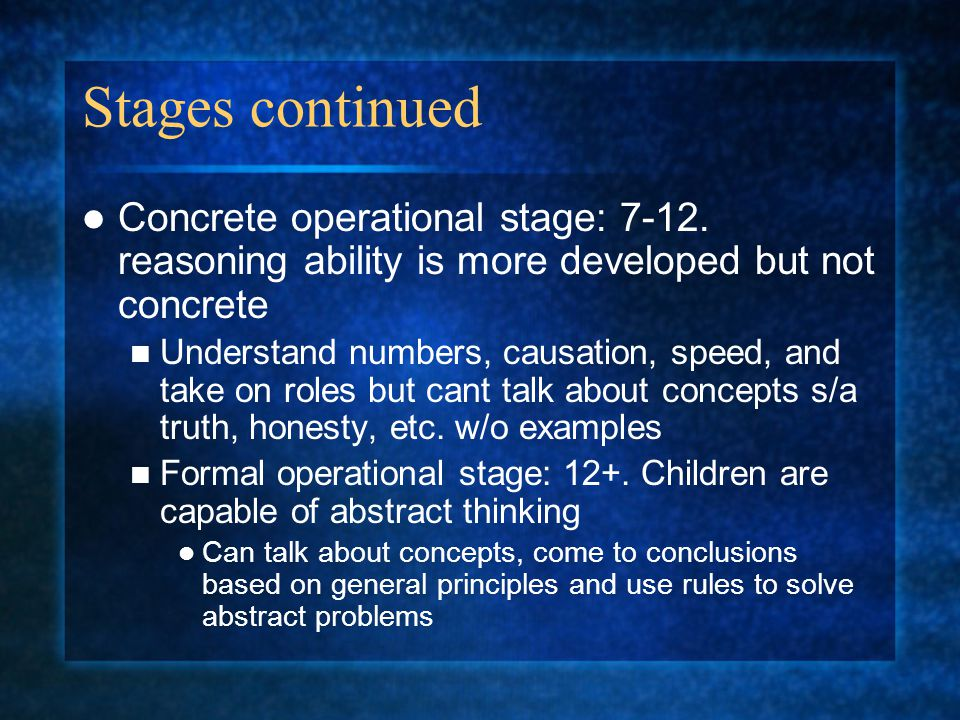 Stages continued Concrete operational stage: 7-12. reasoning ability is more developed but not concrete Understand numbers, causation, speed, and take