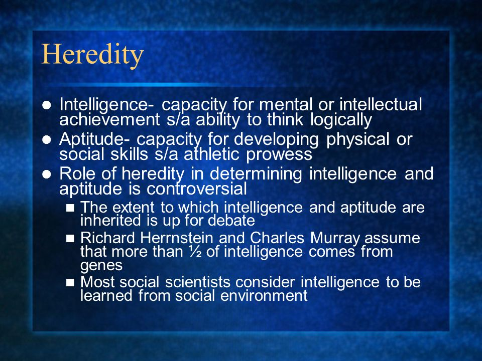 Heredity Intelligence- capacity for mental or intellectual achievement s/a ability to think logically Aptitude- capacity for developing physical or so