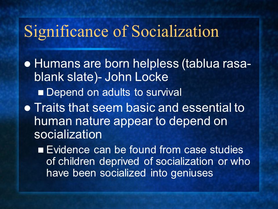 Significance of Socialization Humans are born helpless (tablua rasa- blank slate)- John Locke Depend on adults to survival Traits that seem basic and