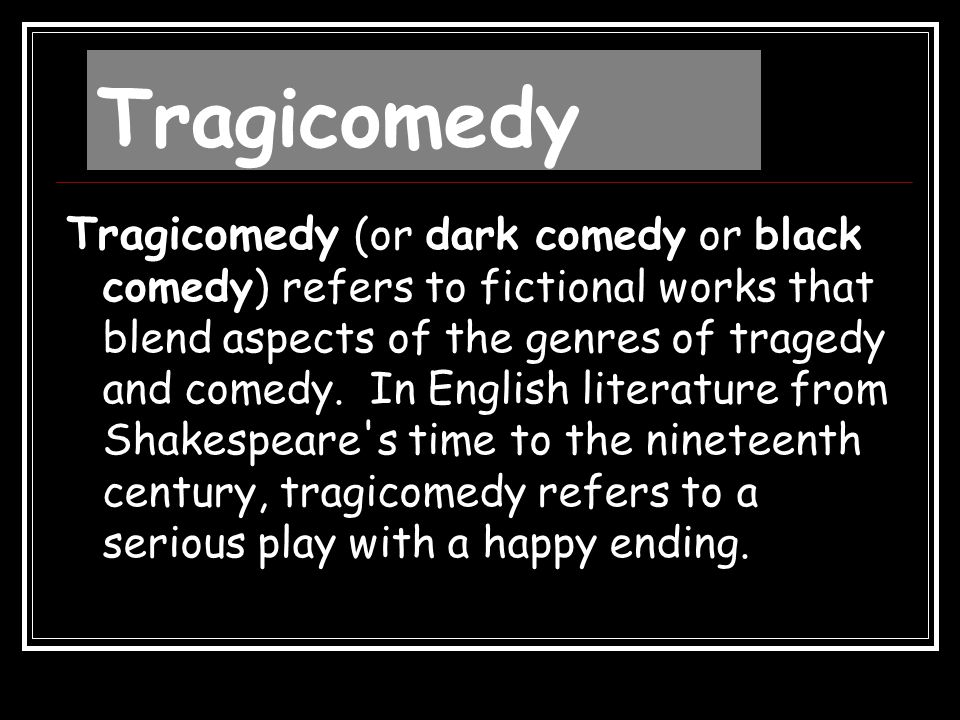 Tragicomedy Tragicomedy (or dark comedy or black comedy) refers to fictional works that blend aspects of the genres of tragedy and comedy. In English