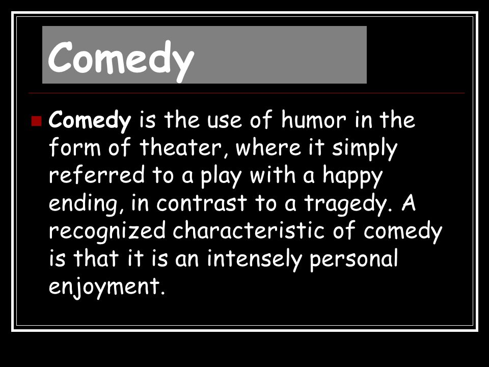 Comedy Comedy is the use of humor in the form of theater, where it simply referred to a play with a happy ending, in contrast to a tragedy. A recogniz