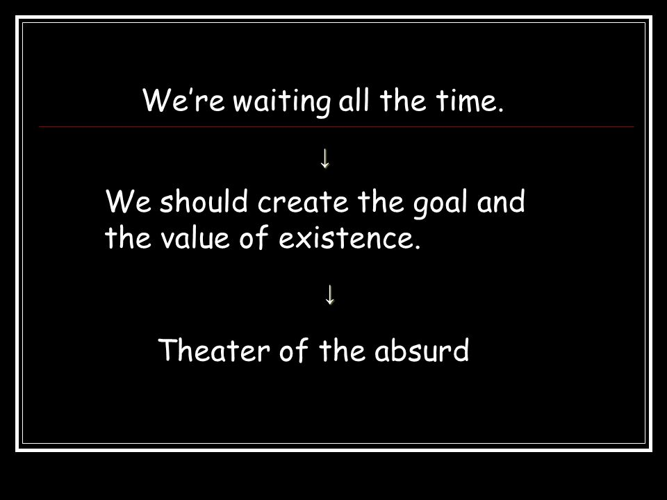 We're waiting all the time. ↓ Theater of the absurd We should create the goal and the value of existence. ↓