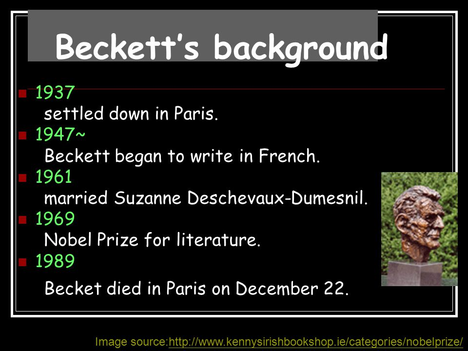 1937 settled down in Paris. 1947~ Beckett began to write in French. 1961 married Suzanne Deschevaux-Dumesnil. 1969 Nobel Prize for literature. 1989 Be