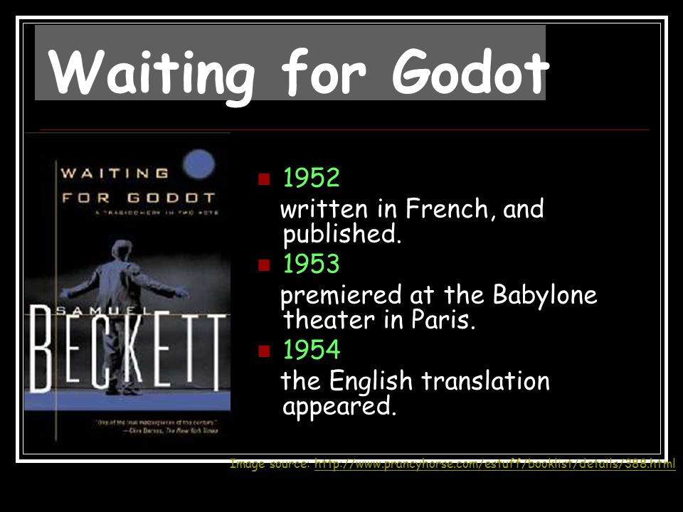 1952 written in French, and published. 1953 premiered at the Babylone theater in Paris. 1954 the English translation appeared. Waiting for Godot Image