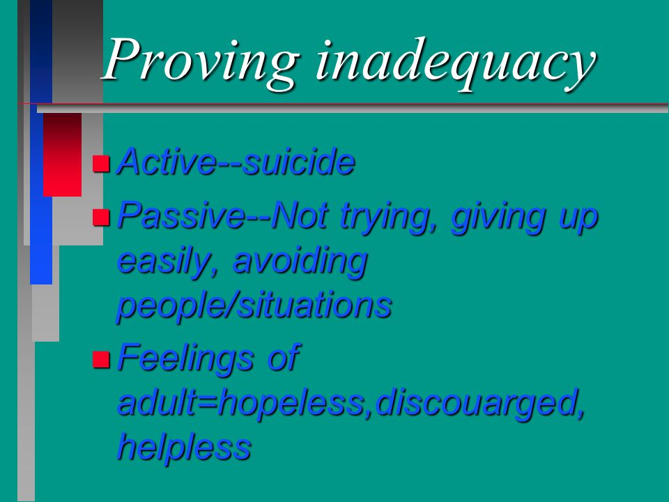 Proving inadequacy n Active--suicide n Passive--Not trying, giving up easily, avoiding people/situations n Feelings of adult=hopeless,discouarged, hel