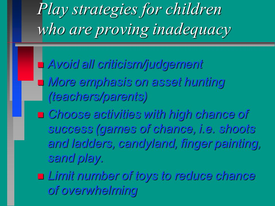 Play strategies for children who are proving inadequacy n Avoid all criticism/judgement n More emphasis on asset hunting (teachers/parents) n Choose a