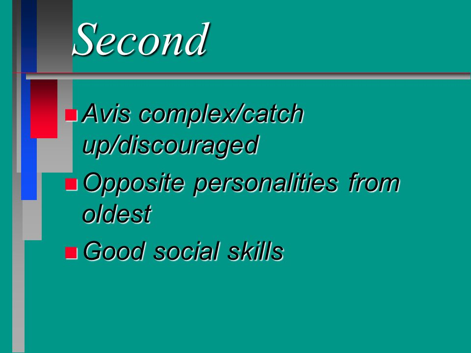 Second n Avis complex/catch up/discouraged n Opposite personalities from oldest n Good social skills