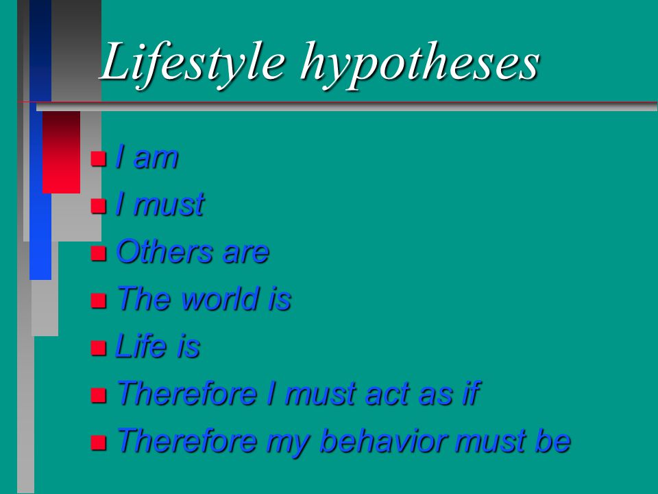 Lifestyle hypotheses n I am n I must n Others are n The world is n Life is n Therefore I must act as if n Therefore my behavior must be