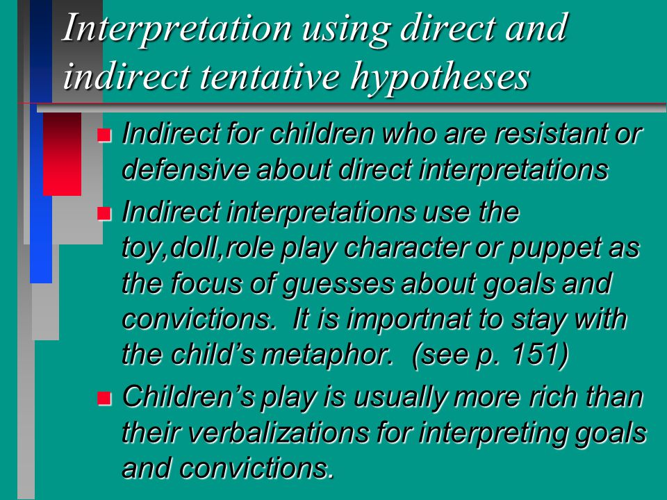 Interpretation using direct and indirect tentative hypotheses n Indirect for children who are resistant or defensive about direct interpretations n In