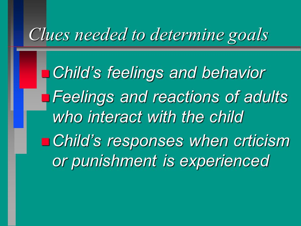 Clues needed to determine goals n Child's feelings and behavior n Feelings and reactions of adults who interact with the child n Child's responses whe