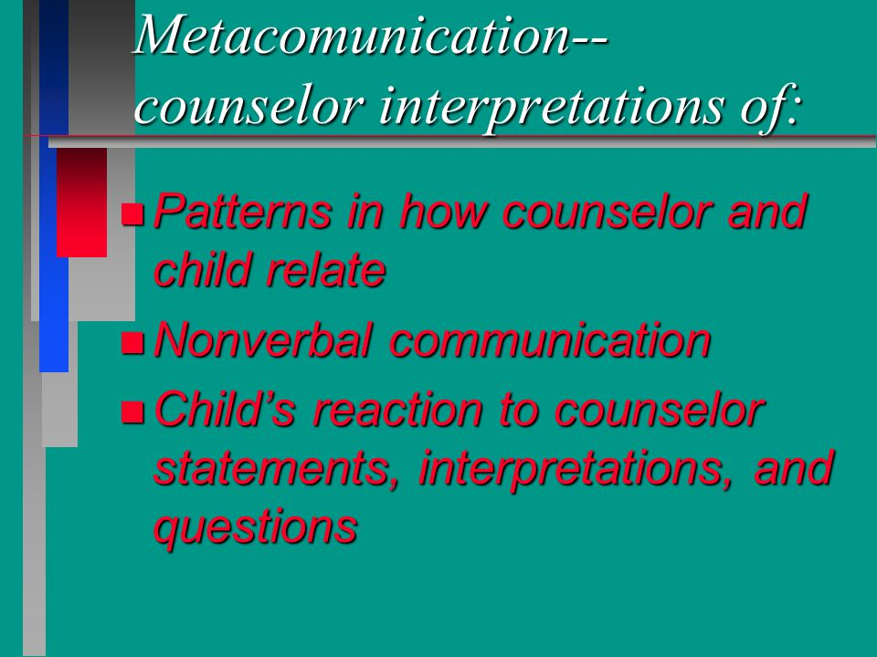 Metacomunication-- counselor interpretations of: n Patterns in how counselor and child relate n Nonverbal communication n Child's reaction to counselo