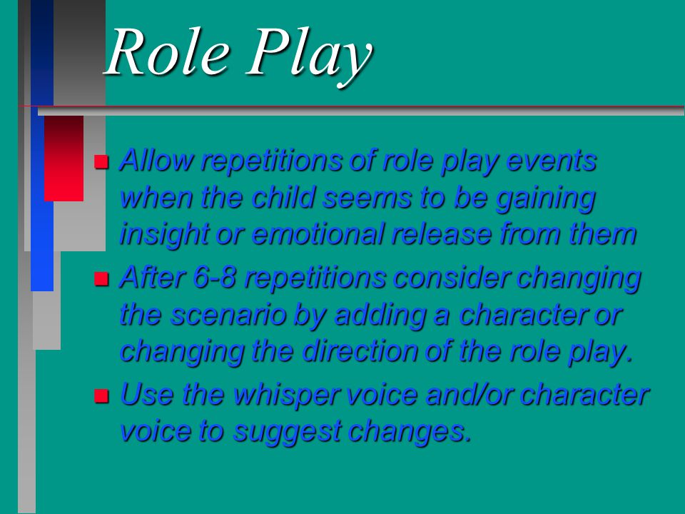 Role Play n Allow repetitions of role play events when the child seems to be gaining insight or emotional release from them n After 6-8 repetitions co