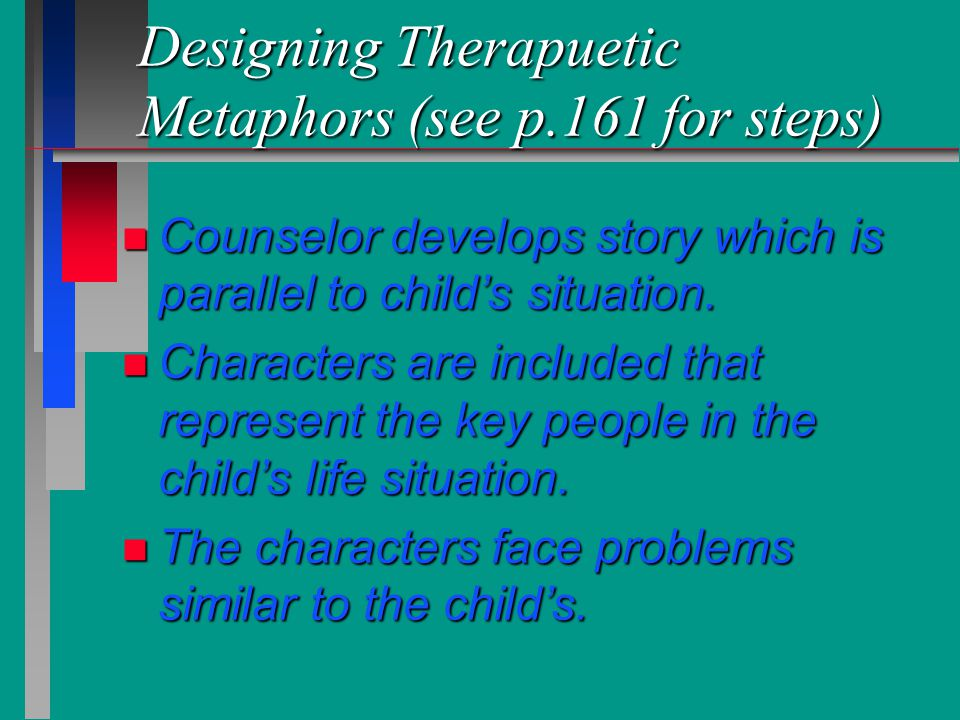 Designing Therapuetic Metaphors (see p.161 for steps) n Counselor develops story which is parallel to child's situation. n Characters are included tha