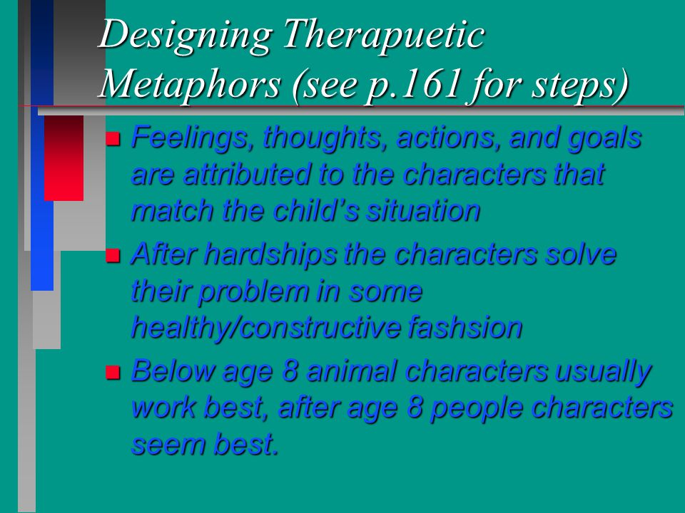 Designing Therapuetic Metaphors (see p.161 for steps) n Feelings, thoughts, actions, and goals are attributed to the characters that match the child's