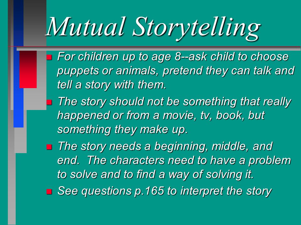 Mutual Storytelling n For children up to age 8--ask child to choose puppets or animals, pretend they can talk and tell a story with them. n The story