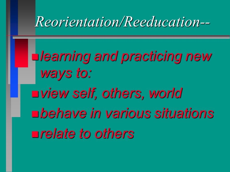 Reorientation/Reeducation-- n learning and practicing new ways to: n view self, others, world n behave in various situations n relate to others
