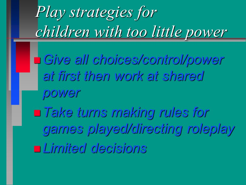 Play strategies for children with too little power n Give all choices/control/power at first then work at shared power n Take turns making rules for g