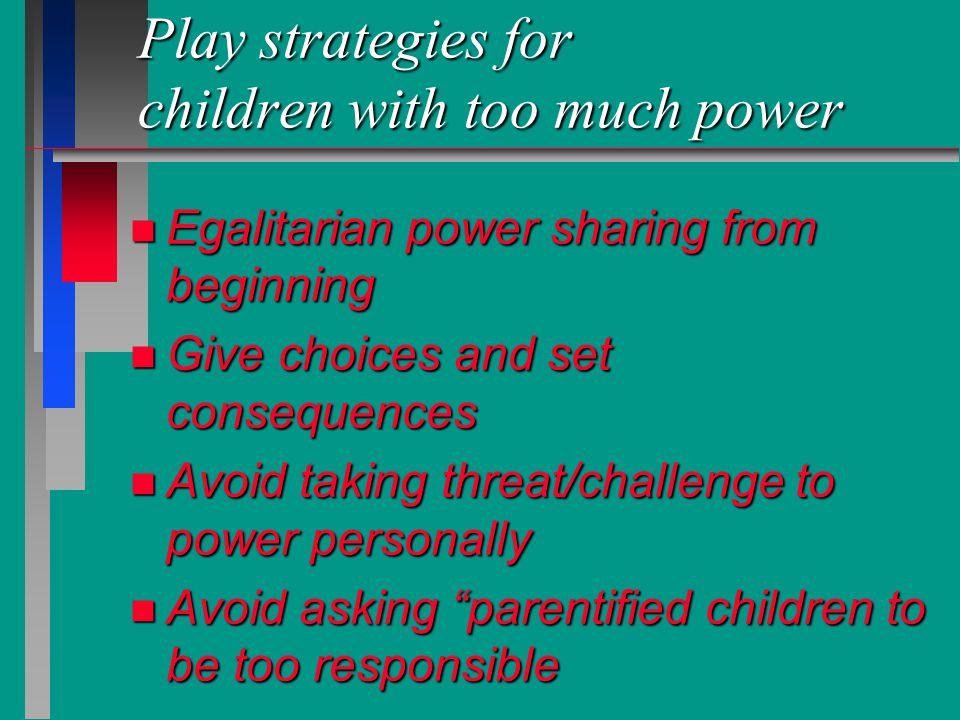 Play strategies for children with too much power n Egalitarian power sharing from beginning n Give choices and set consequences n Avoid taking threat/