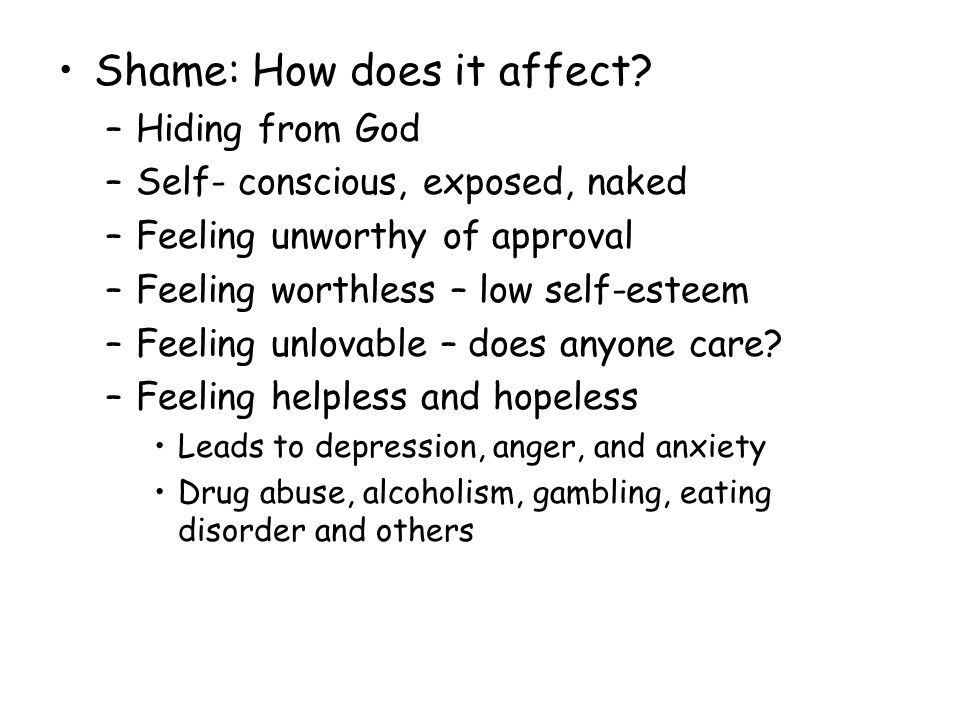 Shame: How does it affect? –Hiding from God –Self- conscious, exposed, naked –Feeling unworthy of approval –Feeling worthless – low self-esteem –Feeli