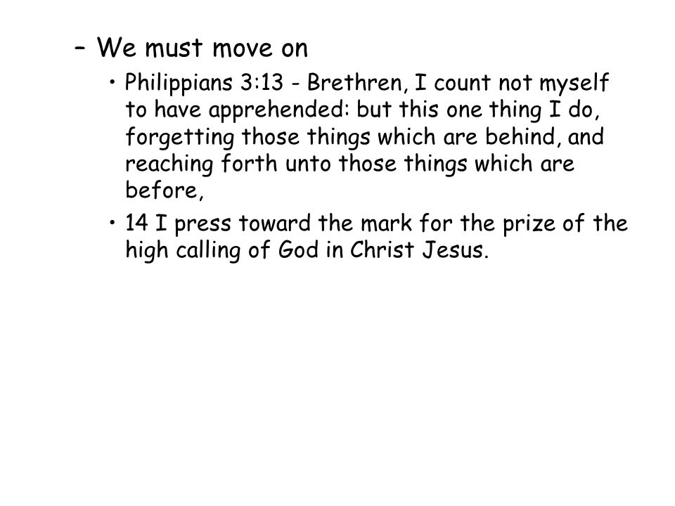 –We must move on Philippians 3:13 - Brethren, I count not myself to have apprehended: but this one thing I do, forgetting those things which are behin