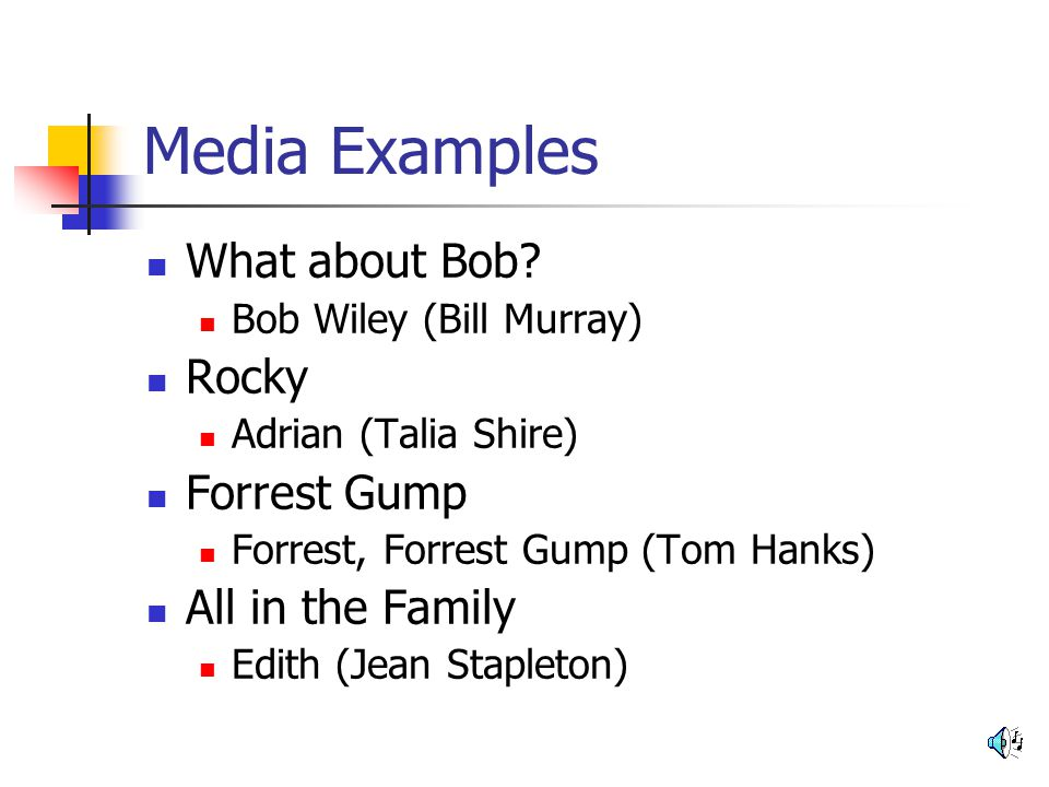 Media Examples What about Bob? Bob Wiley (Bill Murray) Rocky Adrian (Talia Shire) Forrest Gump Forrest, Forrest Gump (Tom Hanks) All in the Family Edi