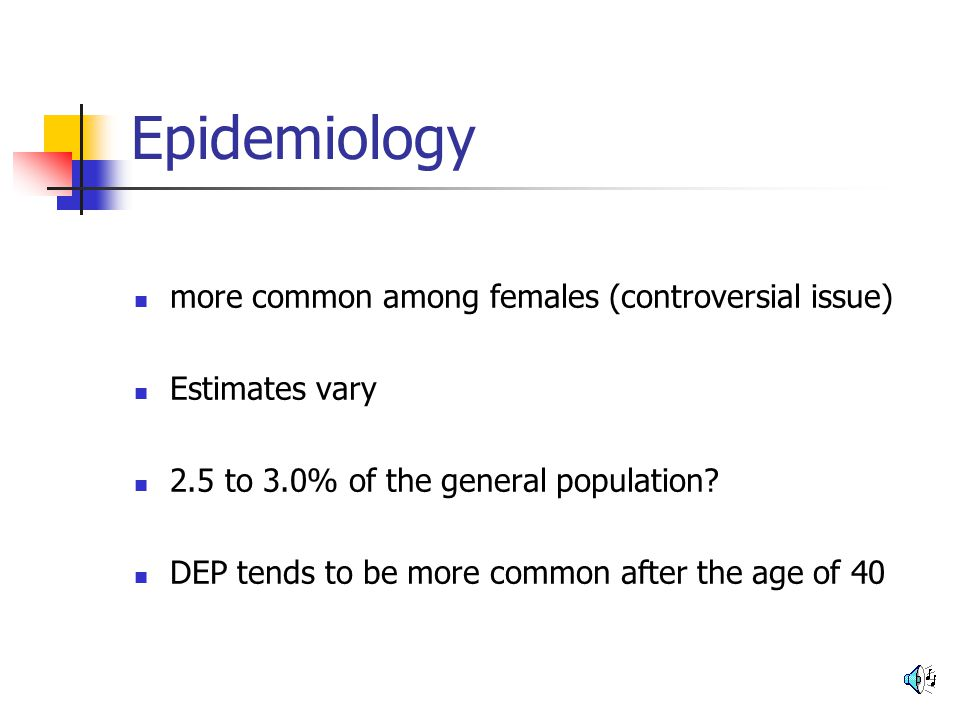 Epidemiology more common among females (controversial issue) Estimates vary 2.5 to 3.0% of the general population? DEP tends to be more common after t