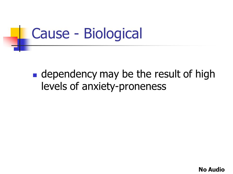Cause - Biological dependency may be the result of high levels of anxiety-proneness No Audio