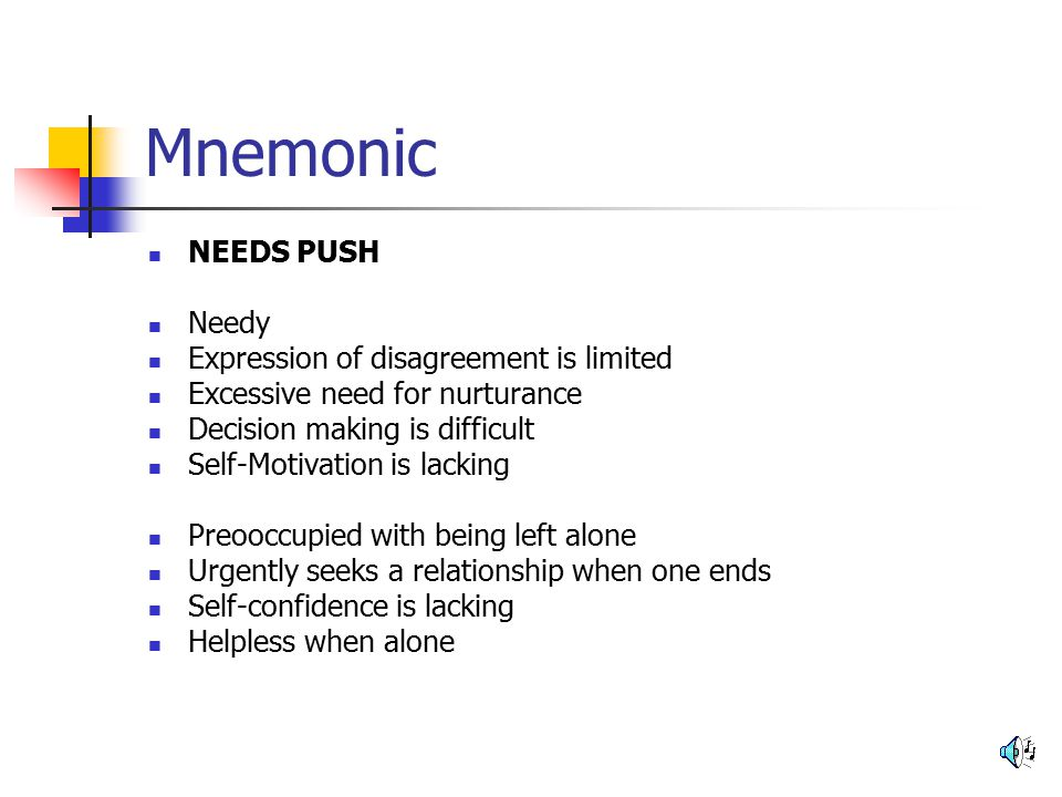 Mnemonic NEEDS PUSH Needy Expression of disagreement is limited Excessive need for nurturance Decision making is difficult Self-Motivation is lacking