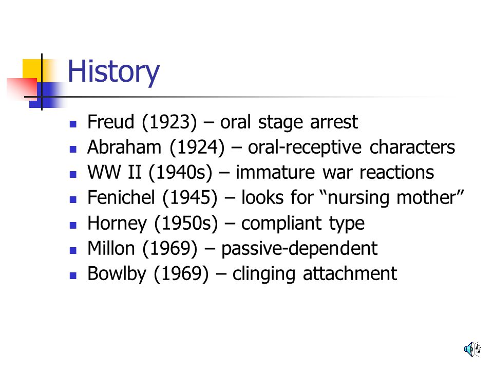 History Freud (1923) – oral stage arrest Abraham (1924) – oral-receptive characters WW II (1940s) – immature war reactions Fenichel (1945) – looks for