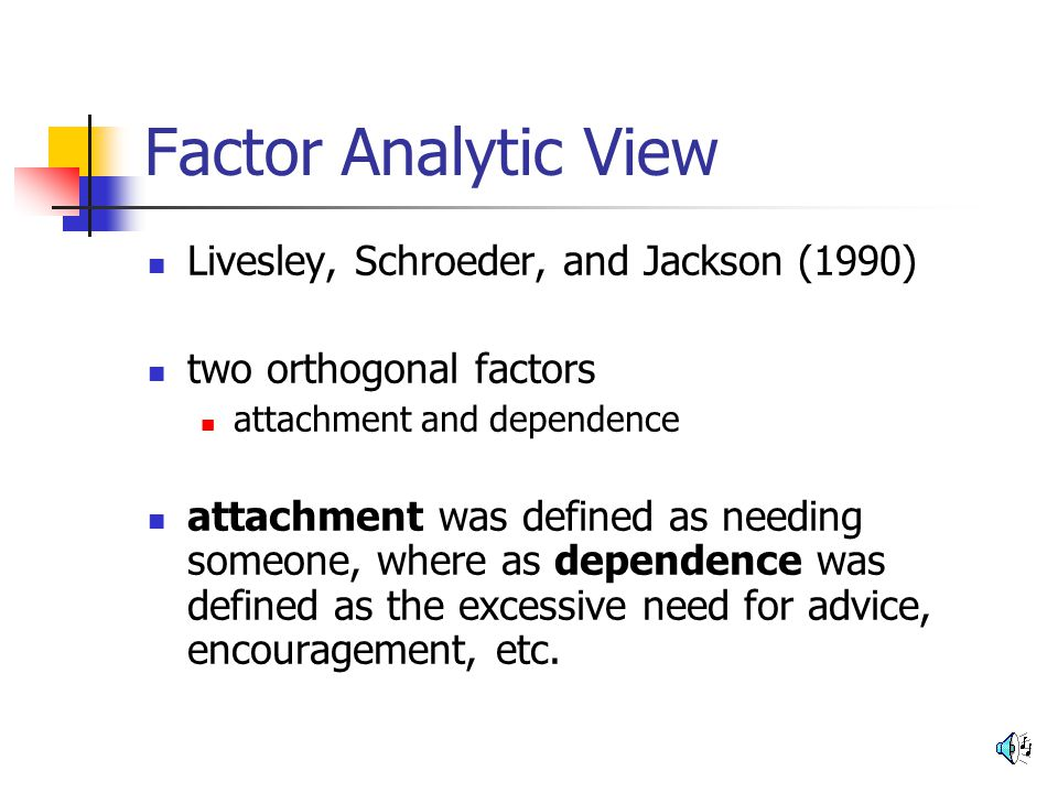 Factor Analytic View Livesley, Schroeder, and Jackson (1990) two orthogonal factors attachment and dependence attachment was defined as needing someon