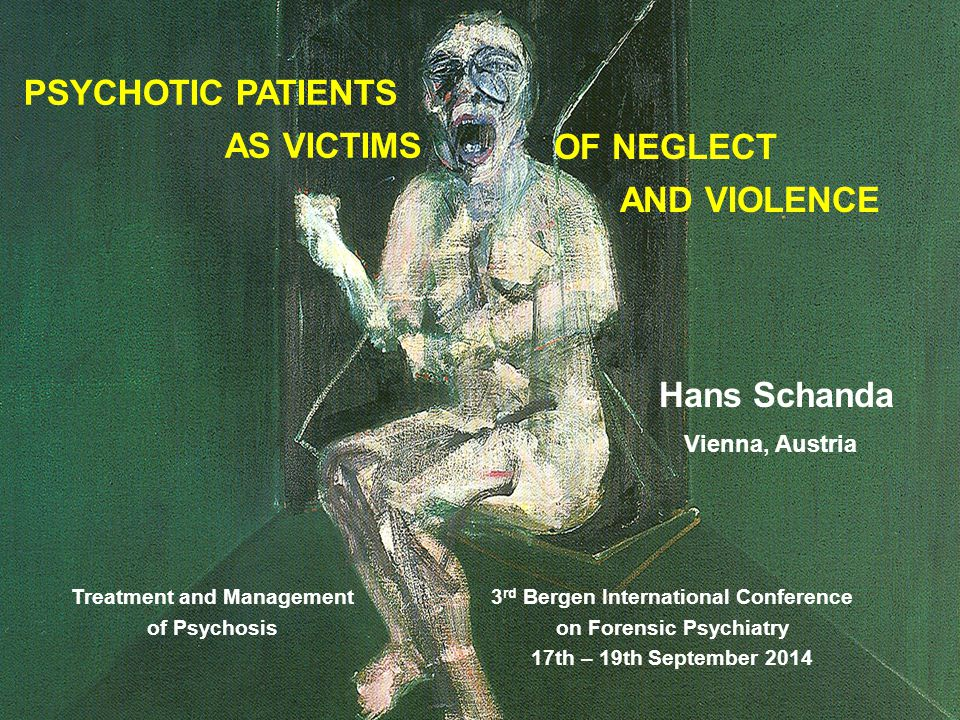Hans Schanda OF NEGLECT AND VIOLENCE Vienna, Austria PSYCHOTIC PATIENTS AS VICTIMS 3 rd Bergen International Conference on Forensic Psychiatry 17th – 19th September 2014 Treatment and Management of Psychosis