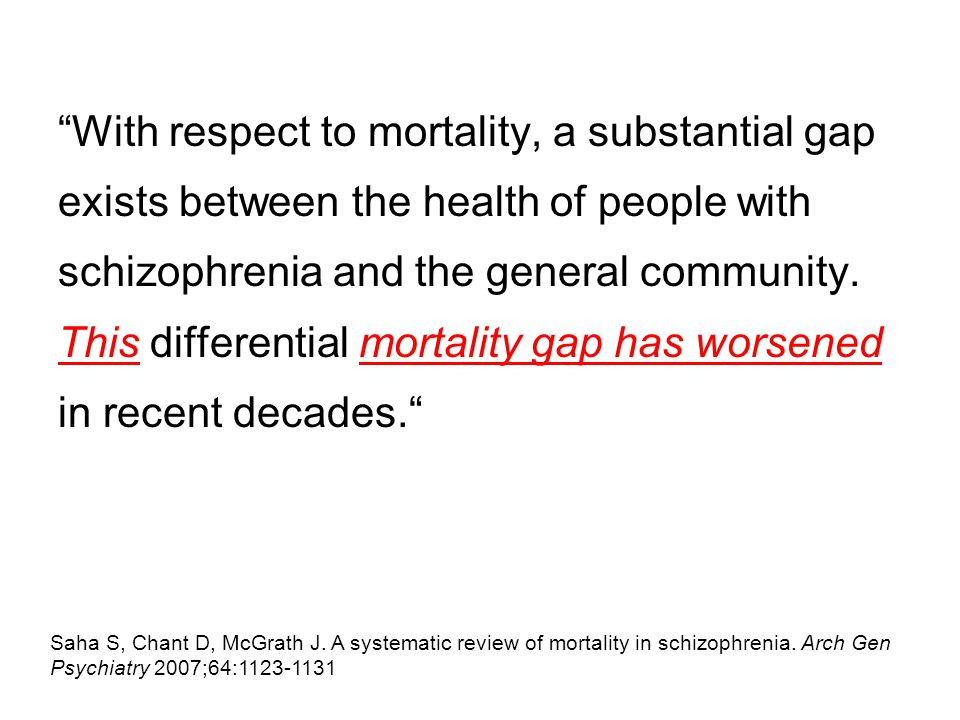 With respect to mortality, a substantial gap exists between the health of people with schizophrenia and the general community.