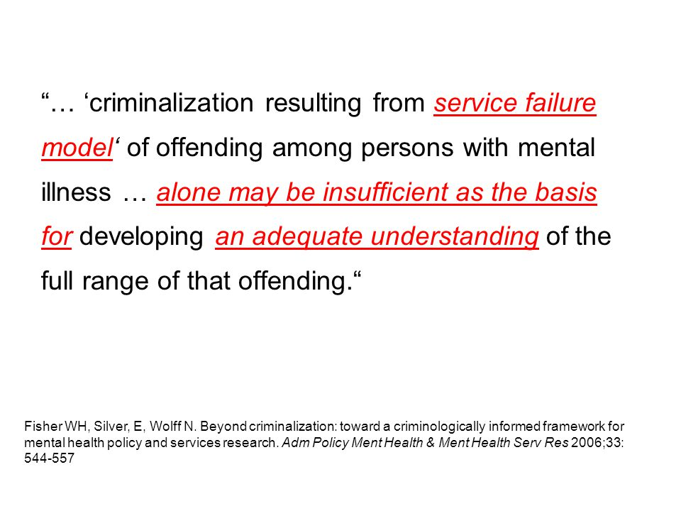 … 'criminalization resulting from service failure model' of offending among persons with mental illness … alone may be insufficient as the basis for developing an adequate understanding of the full range of that offending. Fisher WH, Silver, E, Wolff N.