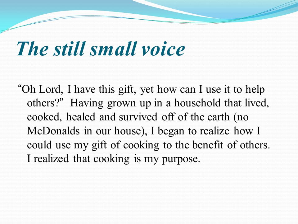 The still small voice Oh Lord, I have this gift, yet how can I use it to help others Having grown up in a household that lived, cooked, healed and survived off of the earth (no McDonalds in our house), I began to realize how I could use my gift of cooking to the benefit of others.