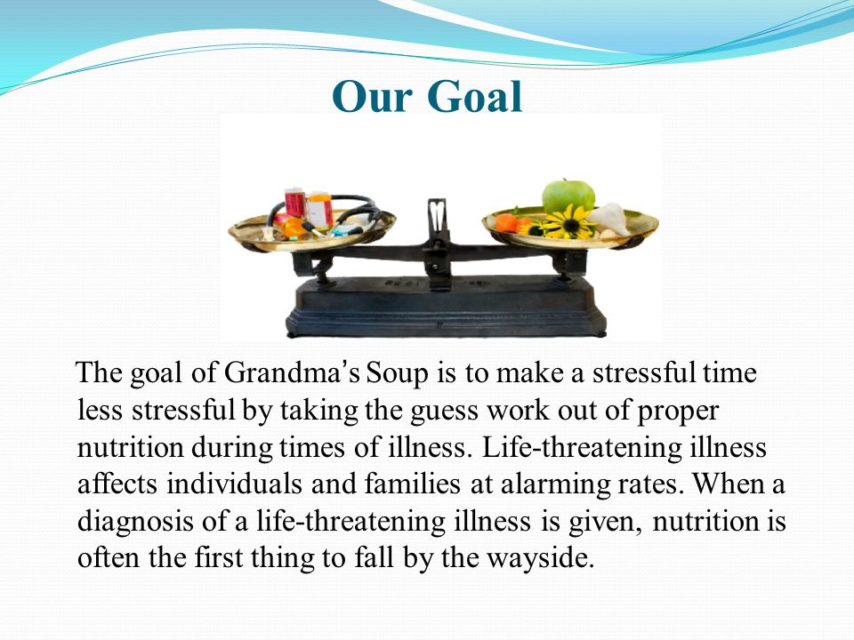 Our Goal The goal of Grandma's Soup is to make a stressful time less stressful by taking the guess work out of proper nutrition during times of illness.
