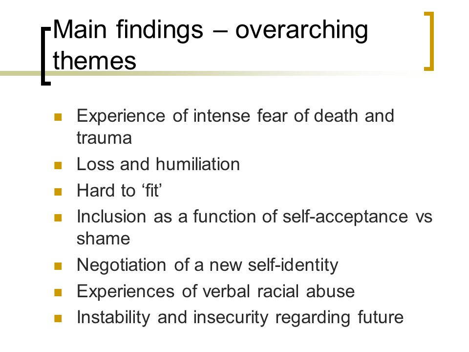 Main findings – overarching themes Experience of intense fear of death and trauma Loss and humiliation Hard to 'fit' Inclusion as a function of self-acceptance vs shame Negotiation of a new self-identity Experiences of verbal racial abuse Instability and insecurity regarding future