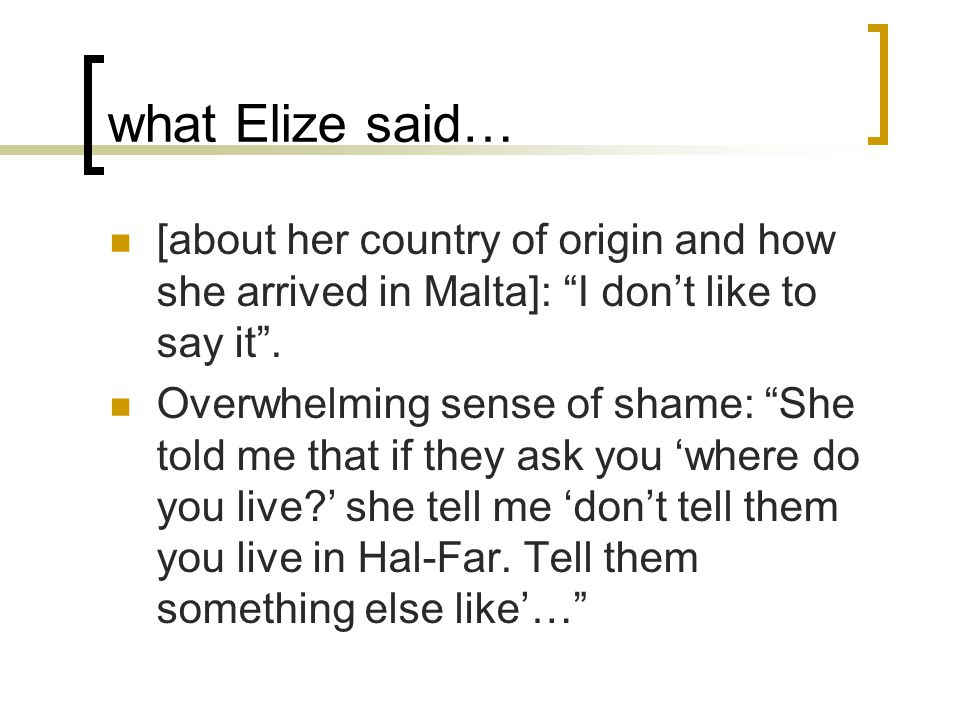 what Elize said… [about her country of origin and how she arrived in Malta]: I don't like to say it .