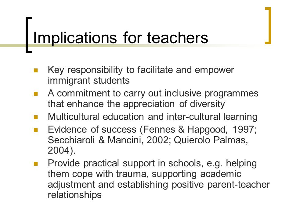 Implications for teachers Key responsibility to facilitate and empower immigrant students A commitment to carry out inclusive programmes that enhance the appreciation of diversity Multicultural education and inter-cultural learning Evidence of success (Fennes & Hapgood, 1997; Secchiaroli & Mancini, 2002; Quierolo Palmas, 2004).