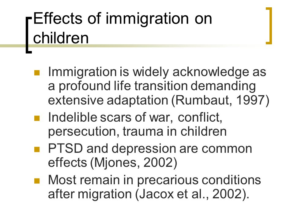 Effects of immigration on children Immigration is widely acknowledge as a profound life transition demanding extensive adaptation (Rumbaut, 1997) Indelible scars of war, conflict, persecution, trauma in children PTSD and depression are common effects (Mjones, 2002) Most remain in precarious conditions after migration (Jacox et al., 2002).
