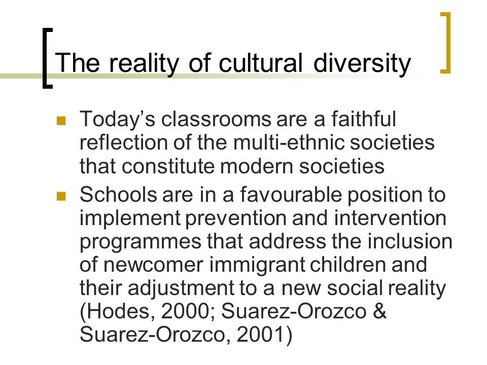 The reality of cultural diversity Today's classrooms are a faithful reflection of the multi-ethnic societies that constitute modern societies Schools are in a favourable position to implement prevention and intervention programmes that address the inclusion of newcomer immigrant children and their adjustment to a new social reality (Hodes, 2000; Suarez-Orozco & Suarez-Orozco, 2001)