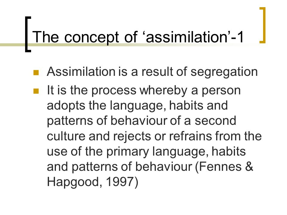 The concept of 'assimilation'-1 Assimilation is a result of segregation It is the process whereby a person adopts the language, habits and patterns of behaviour of a second culture and rejects or refrains from the use of the primary language, habits and patterns of behaviour (Fennes & Hapgood, 1997)