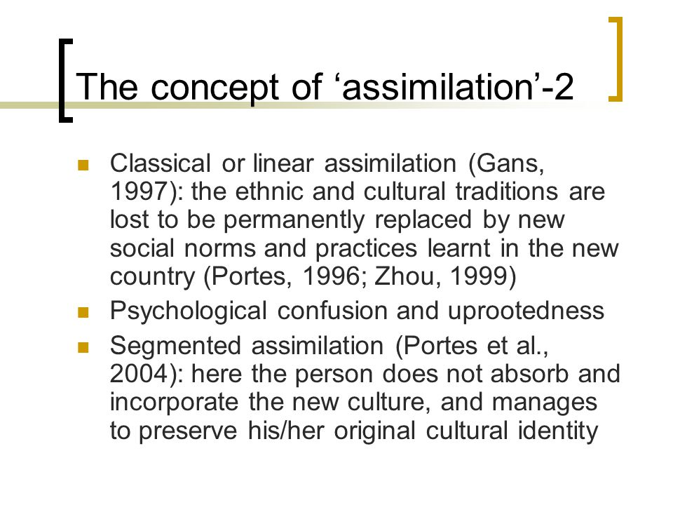 The concept of 'assimilation'-2 Classical or linear assimilation (Gans, 1997): the ethnic and cultural traditions are lost to be permanently replaced by new social norms and practices learnt in the new country (Portes, 1996; Zhou, 1999) Psychological confusion and uprootedness Segmented assimilation (Portes et al., 2004): here the person does not absorb and incorporate the new culture, and manages to preserve his/her original cultural identity