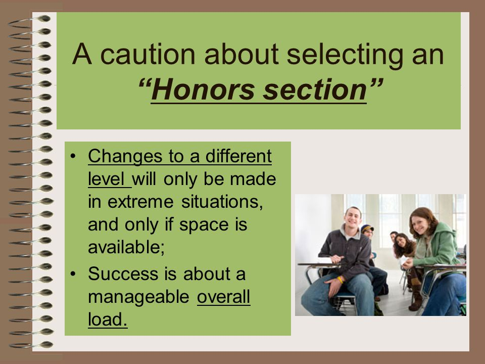 A caution about selecting an Honors section Changes to a different level will only be made in extreme situations, and only if space is available; Success is about a manageable overall load.