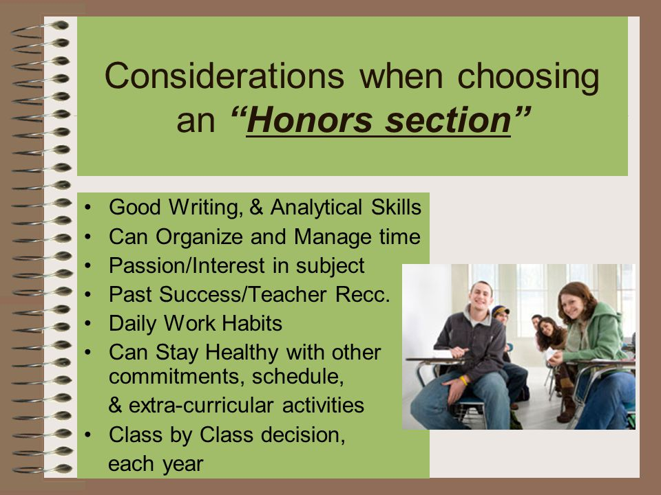 Considerations when choosing an Honors section Good Writing, & Analytical Skills Can Organize and Manage time Passion/Interest in subject Past Success/Teacher Recc.