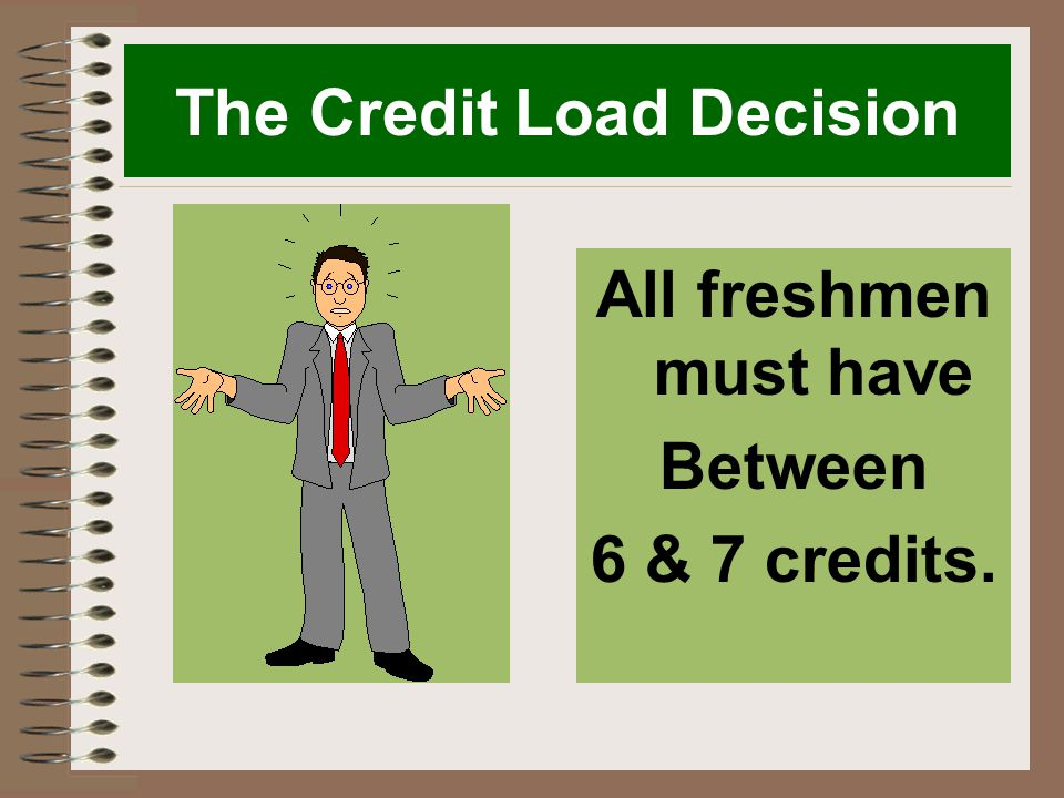 The Credit Load Decision All freshmen must have Between 6 & 7 credits.