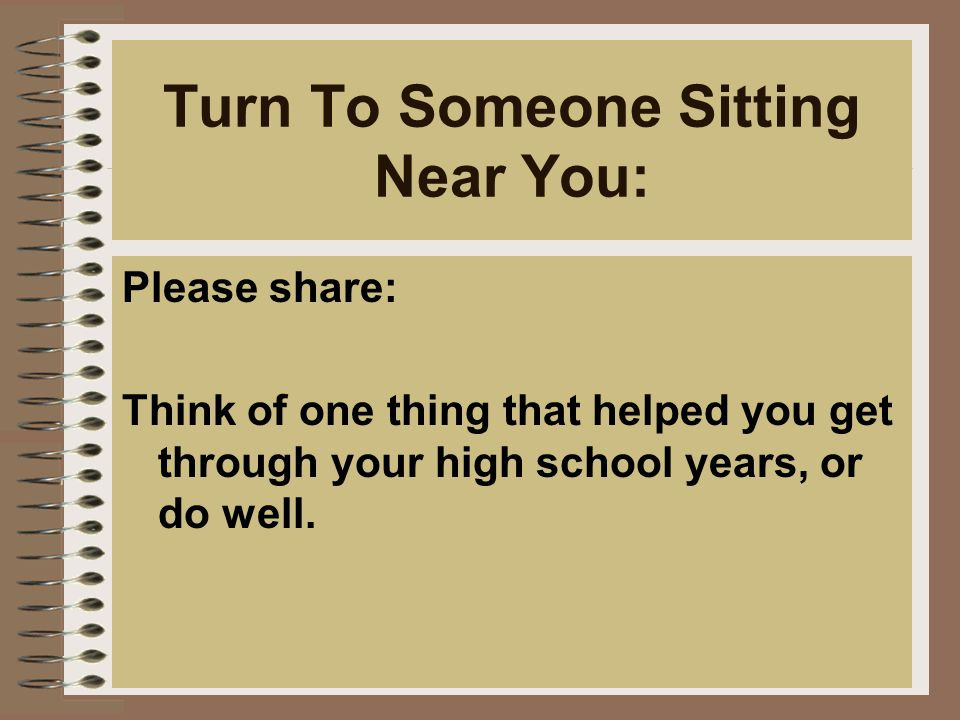 Turn To Someone Sitting Near You: Please share: Think of one thing that helped you get through your high school years, or do well.