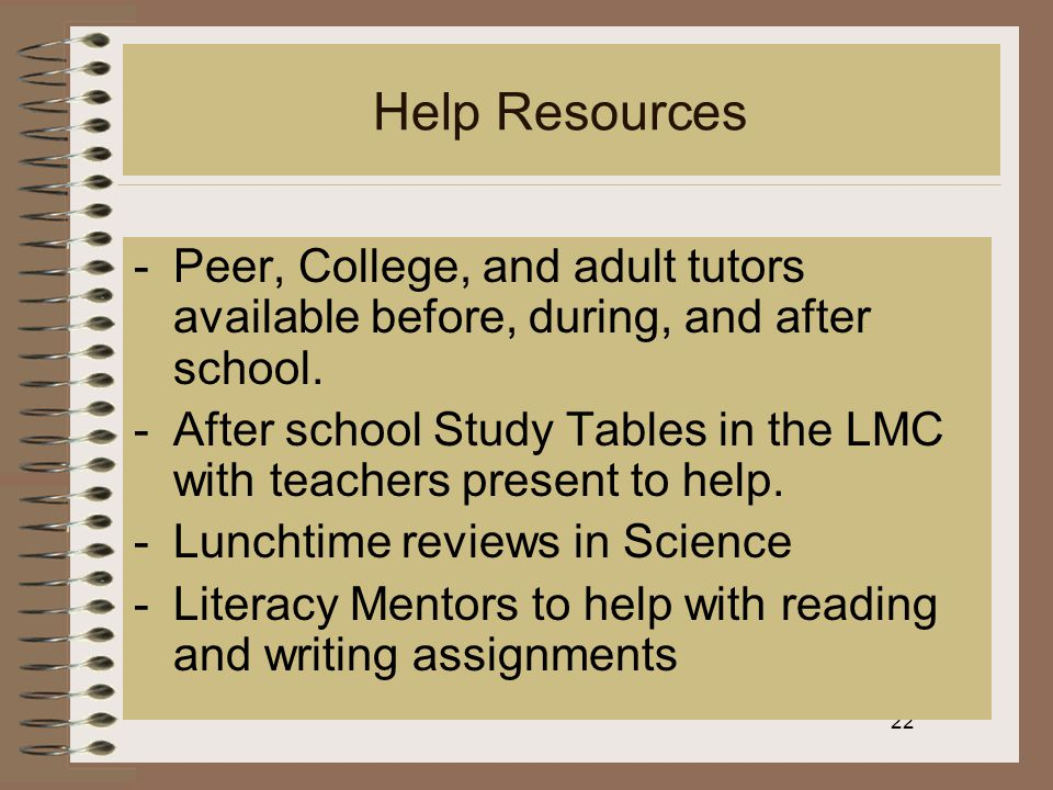 22 Help Resources -Peer, College, and adult tutors available before, during, and after school.