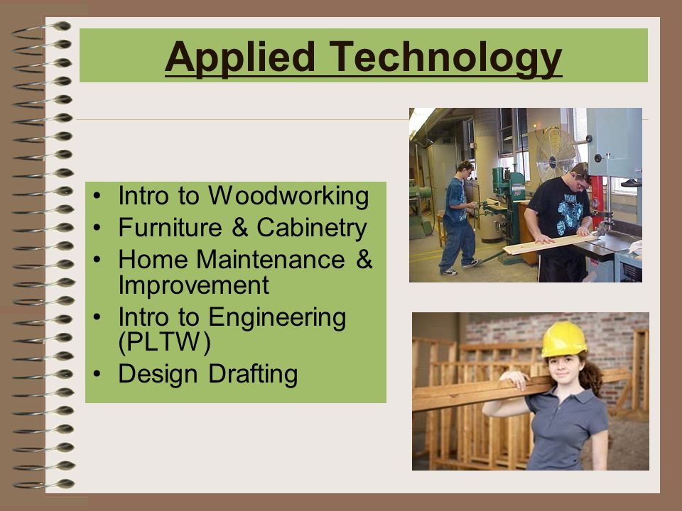 Applied Technology Intro to Woodworking Furniture & Cabinetry Home Maintenance & Improvement Intro to Engineering (PLTW) Design Drafting