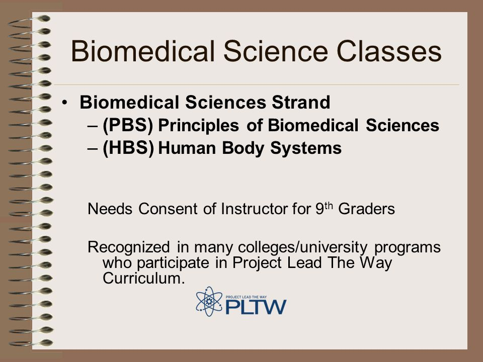 Biomedical Science Classes Biomedical Sciences Strand –(PBS) Principles of Biomedical Sciences –(HBS) Human Body Systems Needs Consent of Instructor for 9 th Graders Recognized in many colleges/university programs who participate in Project Lead The Way Curriculum.
