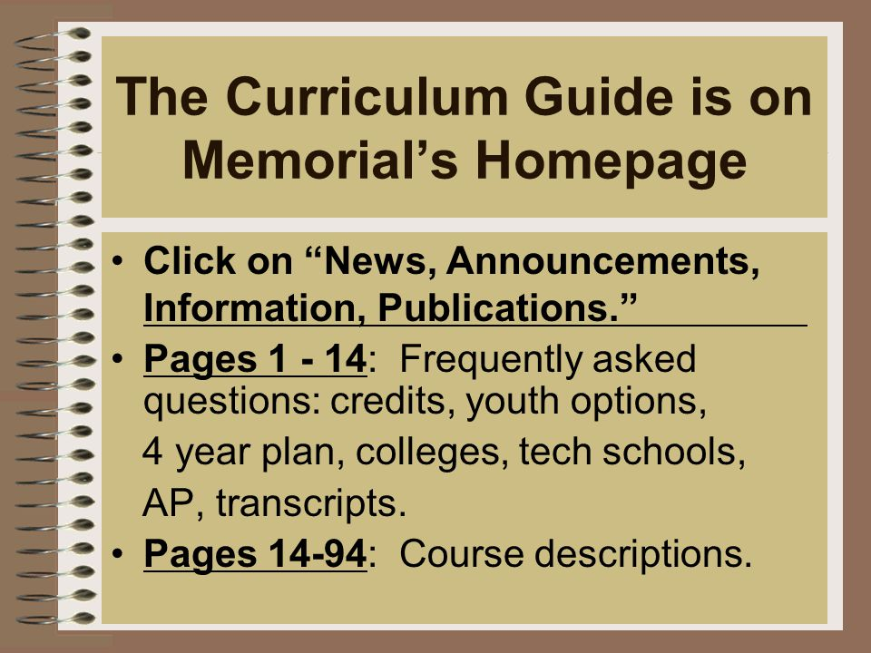 The Curriculum Guide is on Memorial's Homepage Click on News, Announcements, Information, Publications. Pages 1 - 14: Frequently asked questions: credits, youth options, 4 year plan, colleges, tech schools, AP, transcripts.